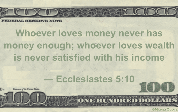 Whoever loves money never has money enough;