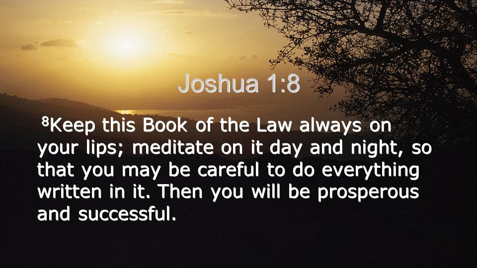Keep this Book of the Law always on your lips; meditate on it day and night, so that you may be careful to do everything written in it. Then you will be prosperous and successful.