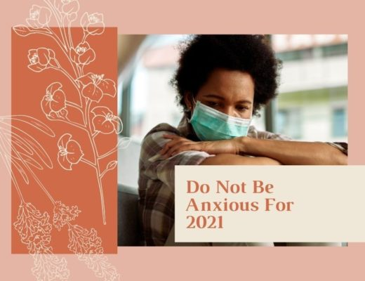 Do Not Be Anxious For 2021 (by Elizabeth Boyd) savorscripture.com